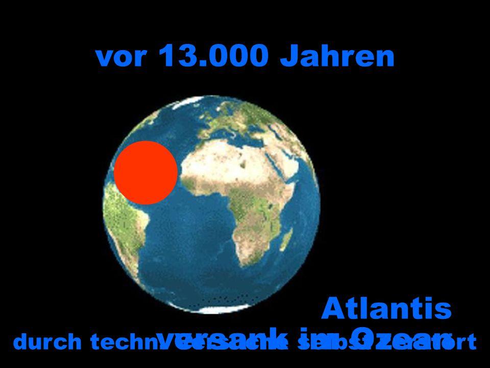 durch techn. Versuche selbst zerstört vor 13.000 Jahren Atlantis versank im Ozean