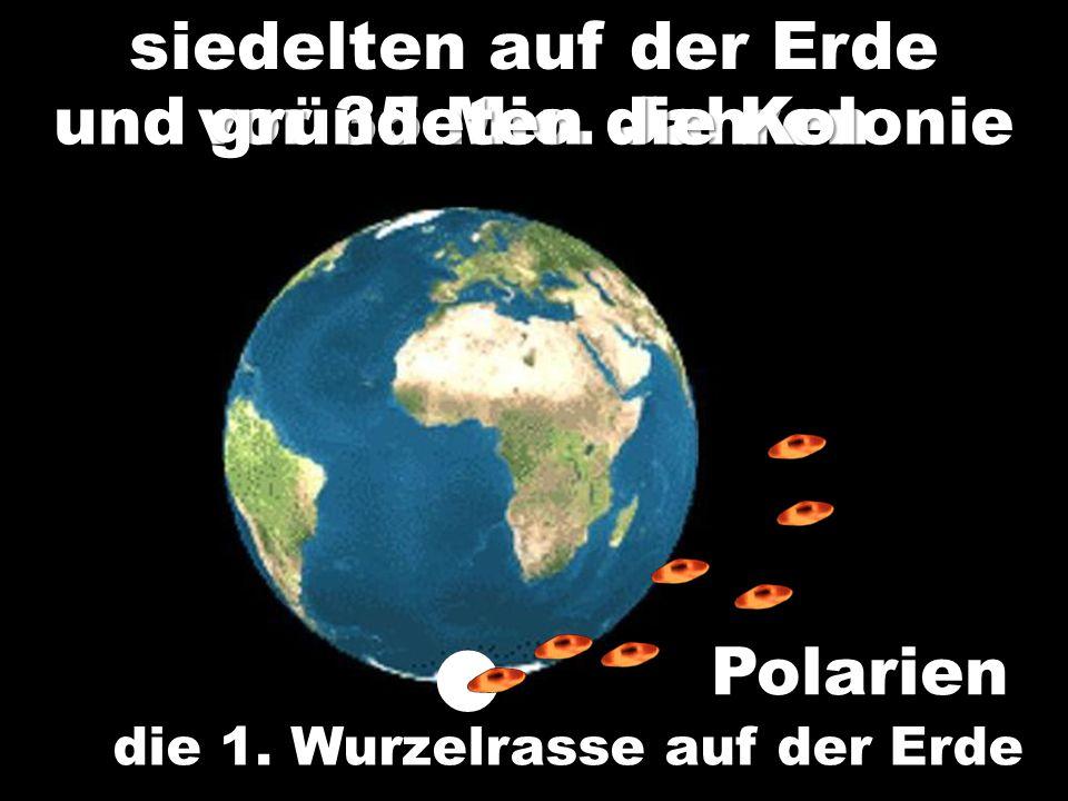Polarien die 1. Wurzelrasse auf der Erde siedelten auf der Erde vor 35 Mio. Jahren und gründeten die Kolonie