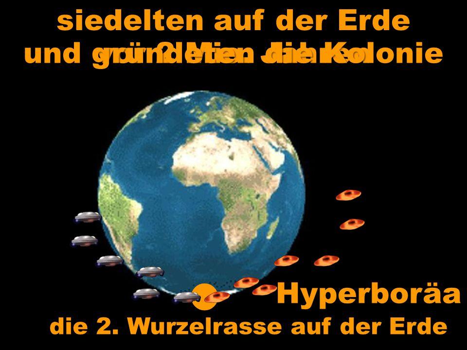 Hyperboräa die 2. Wurzelrasse auf der Erde siedelten auf der Erde vor 2 Mio. Jahren und gründeten die Kolonie
