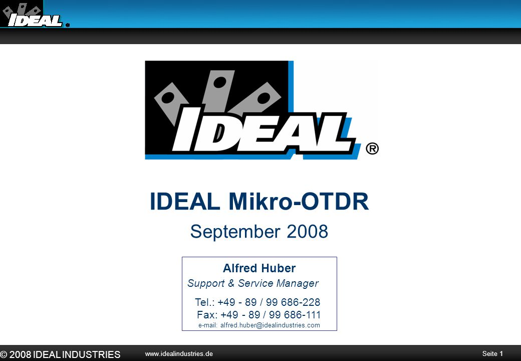 Seite 1 © 2008 IDEAL INDUSTRIES www.idealindustries.de IDEAL Mikro-OTDR September 2008 Alfred Huber Support & Service Manager Tel.: +49 - 89 / 99 686-