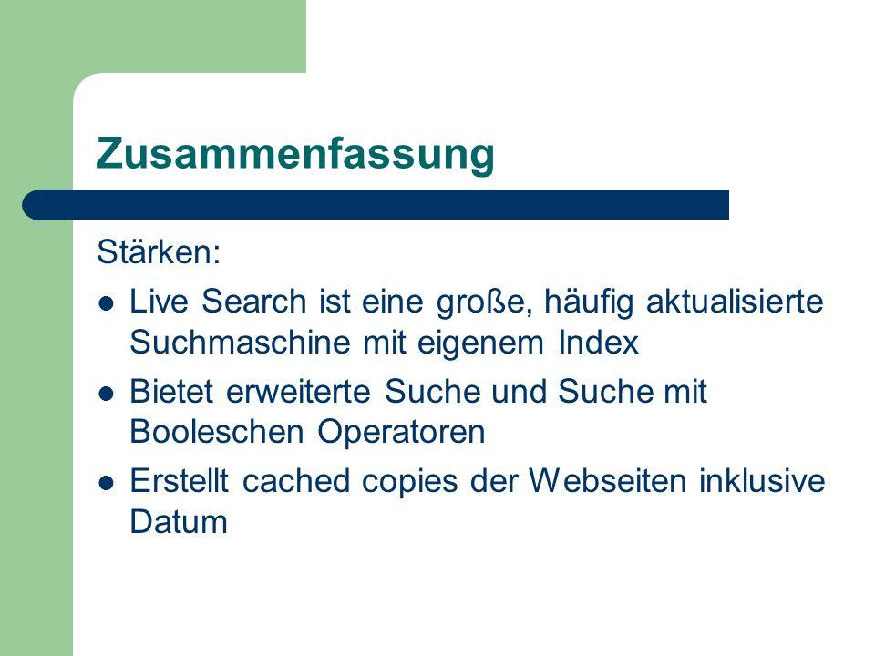 Zusammenfassung Stärken: Live Search ist eine große, häufig aktualisierte Suchmaschine mit eigenem Index Bietet erweiterte Suche und Suche mit Booleschen Operatoren Erstellt cached copies der Webseiten inklusive Datum
