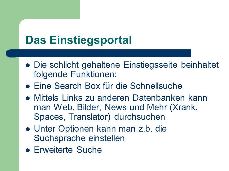 Das Einstiegsportal Die schlicht gehaltene Einstiegsseite beinhaltet folgende Funktionen: Eine Search Box für die Schnellsuche Mittels Links zu anderen Datenbanken kann man Web, Bilder, News und Mehr (Xrank, Spaces, Translator) durchsuchen Unter Optionen kann man z.b.
