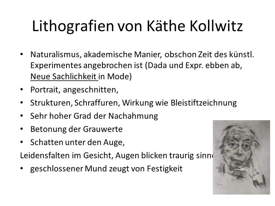 Lithografien von Käthe Kollwitz Naturalismus, akademische Manier, obschon Zeit des künstl. Experimentes angebrochen ist (Dada und Expr. ebben ab, Neue