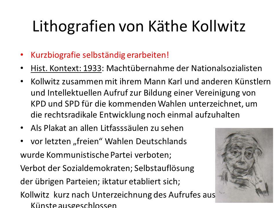 Lithografien von Käthe Kollwitz Kurzbiografie selbständig erarbeiten! Hist. Kontext: 1933: Machtübernahme der Nationalsozialisten Kollwitz zusammen mi