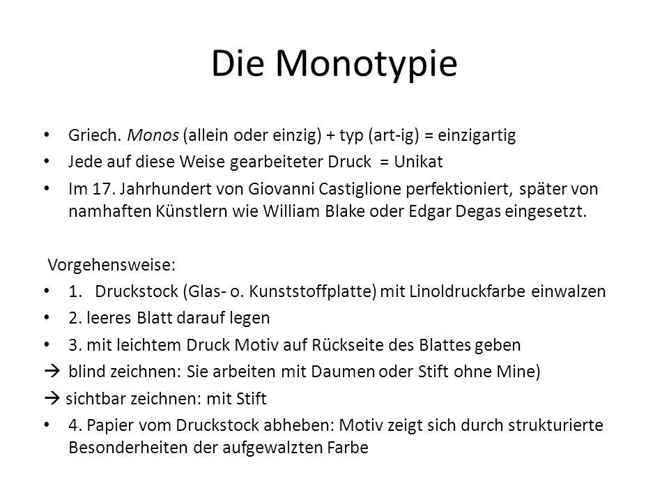 Die Monotypie Griech. Monos (allein oder einzig) + typ (art-ig) = einzigartig Jede auf diese Weise gearbeiteter Druck = Unikat Im 17. Jahrhundert von