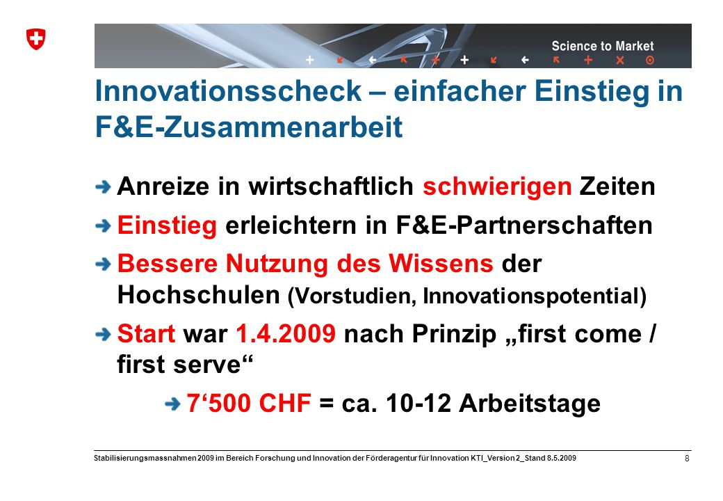 """Science to Market 8 Stabilisierungsmassnahmen 2009 im Bereich Forschung und Innovation der Förderagentur für Innovation KTI_Version 2_Stand 8.5.2009 Innovationsscheck – einfacher Einstieg in F&E-Zusammenarbeit Anreize in wirtschaftlich schwierigen Zeiten Einstieg erleichtern in F&E-Partnerschaften Bessere Nutzung des Wissens der Hochschulen (Vorstudien, Innovationspotential) Start war 1.4.2009 nach Prinzip """"first come / first serve 7'500 CHF = ca."""