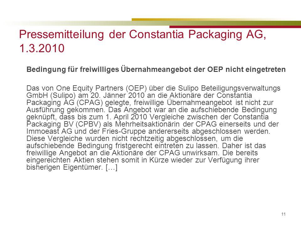 11 Pressemitteilung der Constantia Packaging AG, 1.3.2010 Bedingung für freiwilliges Übernahmeangebot der OEP nicht eingetreten Das von One Equity Partners (OEP) über die Sulipo Beteiligungsverwaltungs GmbH (Sulipo) am 20.