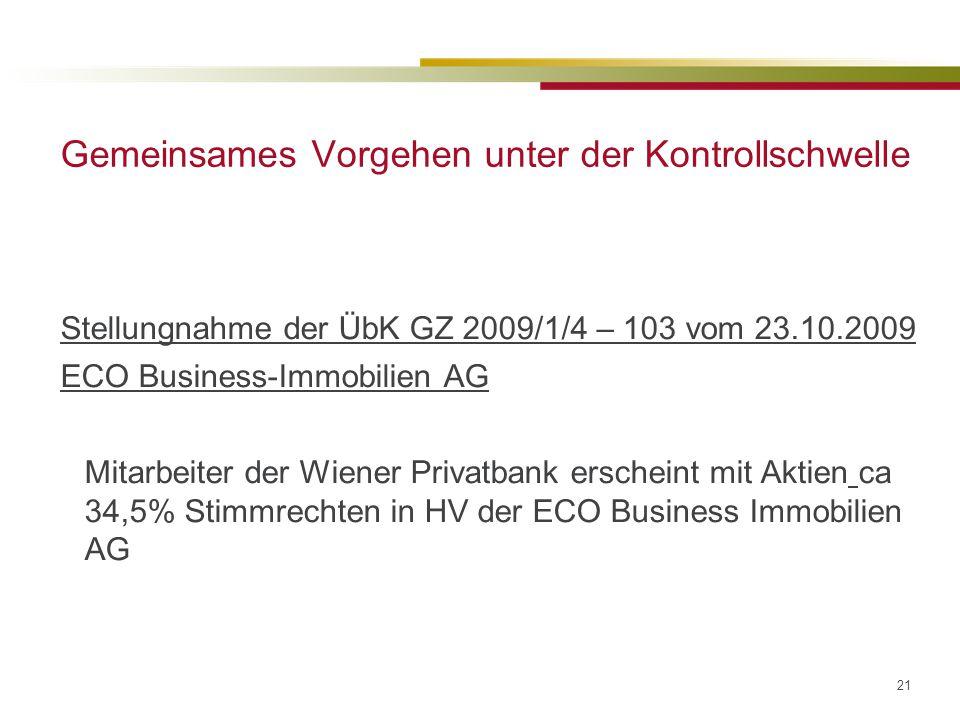 21 Gemeinsames Vorgehen unter der Kontrollschwelle Stellungnahme der ÜbK GZ 2009/1/4 – 103 vom 23.10.2009 ECO Business-Immobilien AG Mitarbeiter der Wiener Privatbank erscheint mit Aktien ca 34,5% Stimmrechten in HV der ECO Business Immobilien AG
