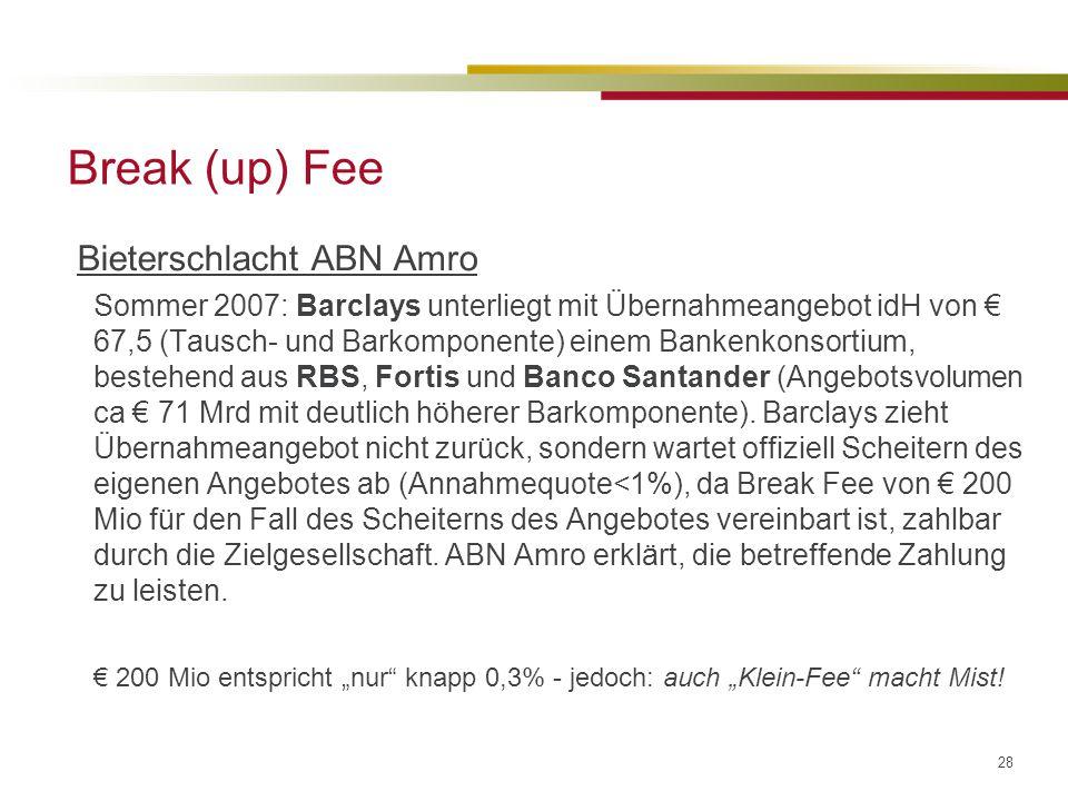 28 Break (up) Fee Bieterschlacht ABN Amro Sommer 2007: Barclays unterliegt mit Übernahmeangebot idH von € 67,5 (Tausch- und Barkomponente) einem Bankenkonsortium, bestehend aus RBS, Fortis und Banco Santander (Angebotsvolumen ca € 71 Mrd mit deutlich höherer Barkomponente).