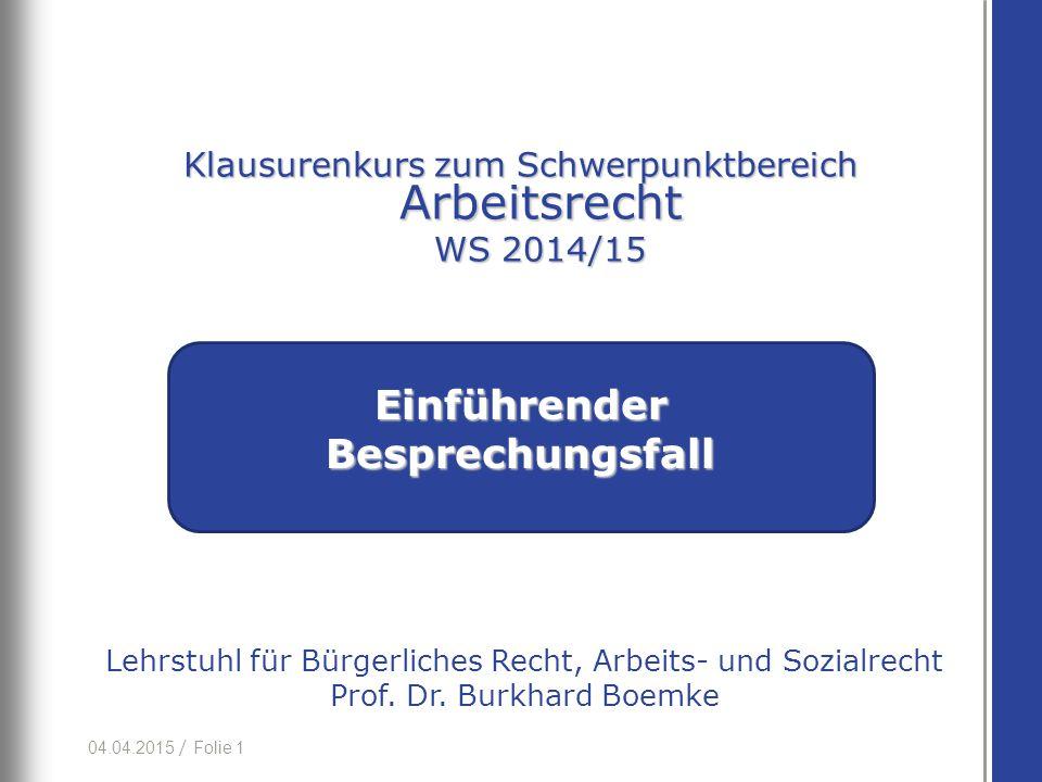 04.04.2015 / Folie 1 Lehrstuhl für Bürgerliches Recht, Arbeits- und Sozialrecht Prof. Dr. Burkhard Boemke Einführender Besprechungsfall Klausurenkurs