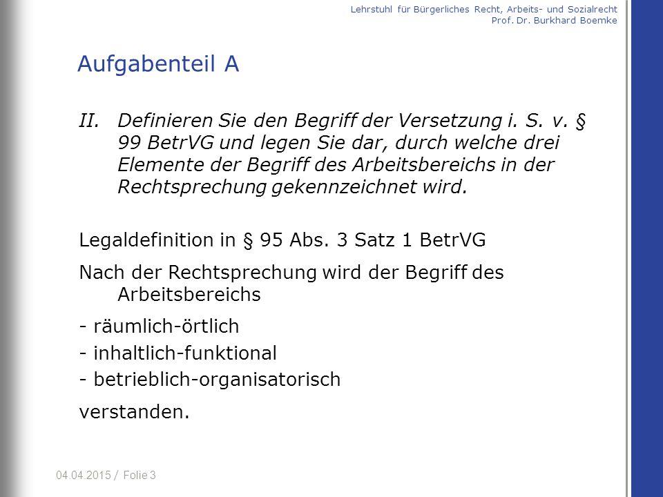 04.04.2015 / Folie 3 II.Definieren Sie den Begriff der Versetzung i. S. v. § 99 BetrVG und legen Sie dar, durch welche drei Elemente der Begriff des A
