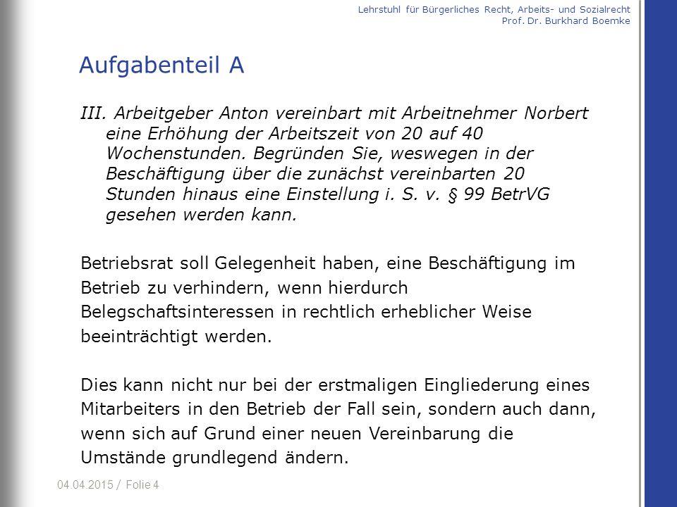 04.04.2015 / Folie 4 III. Arbeitgeber Anton vereinbart mit Arbeitnehmer Norbert eine Erhöhung der Arbeitszeit von 20 auf 40 Wochenstunden. Begründen S