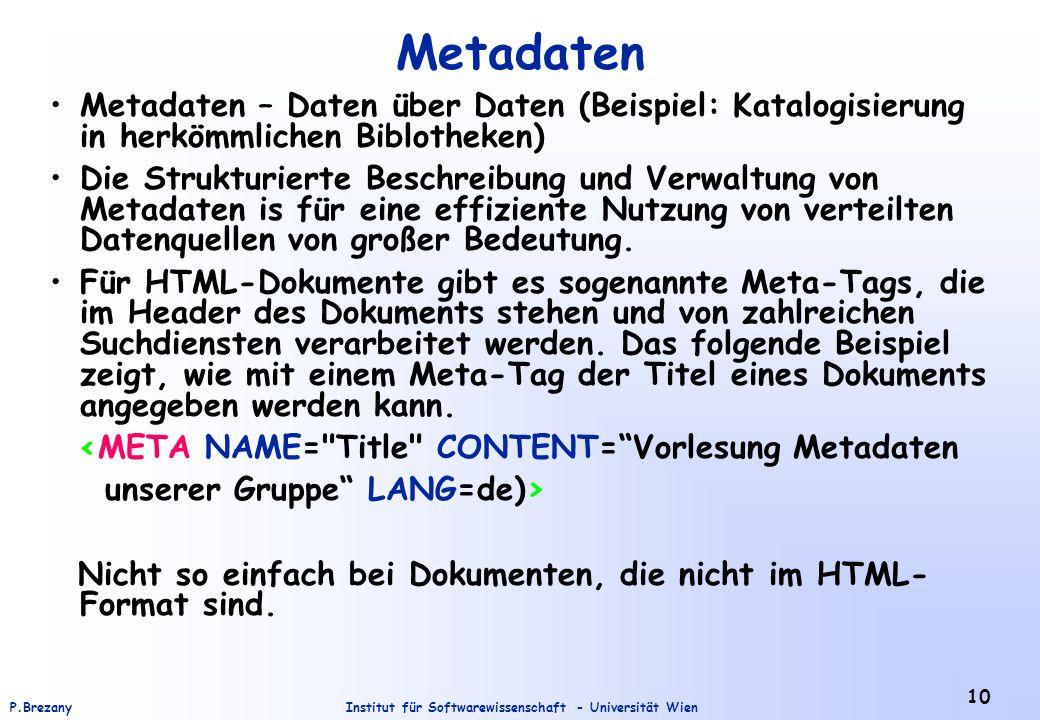 Institut für Softwarewissenschaft - Universität WienP.Brezany 10 Metadaten Metadaten – Daten über Daten (Beispiel: Katalogisierung in herkömmlichen Biblotheken) Die Strukturierte Beschreibung und Verwaltung von Metadaten is für eine effiziente Nutzung von verteilten Datenquellen von großer Bedeutung.