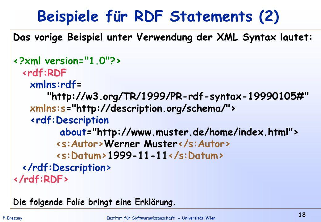 Institut für Softwarewissenschaft - Universität WienP.Brezany 18 Beispiele für RDF Statements (2) Das vorige Beispiel unter Verwendung der XML Syntax lautet: <rdf:RDF xmlns:rdf= http://w3.org/TR/1999/PR-rdf-syntax-19990105# xmlns:s= http://description.org/schema/ > <rdf:Description about= http://www.muster.de/home/index.html > Werner Muster 1999-11-11 Die folgende Folie bringt eine Erklärung.