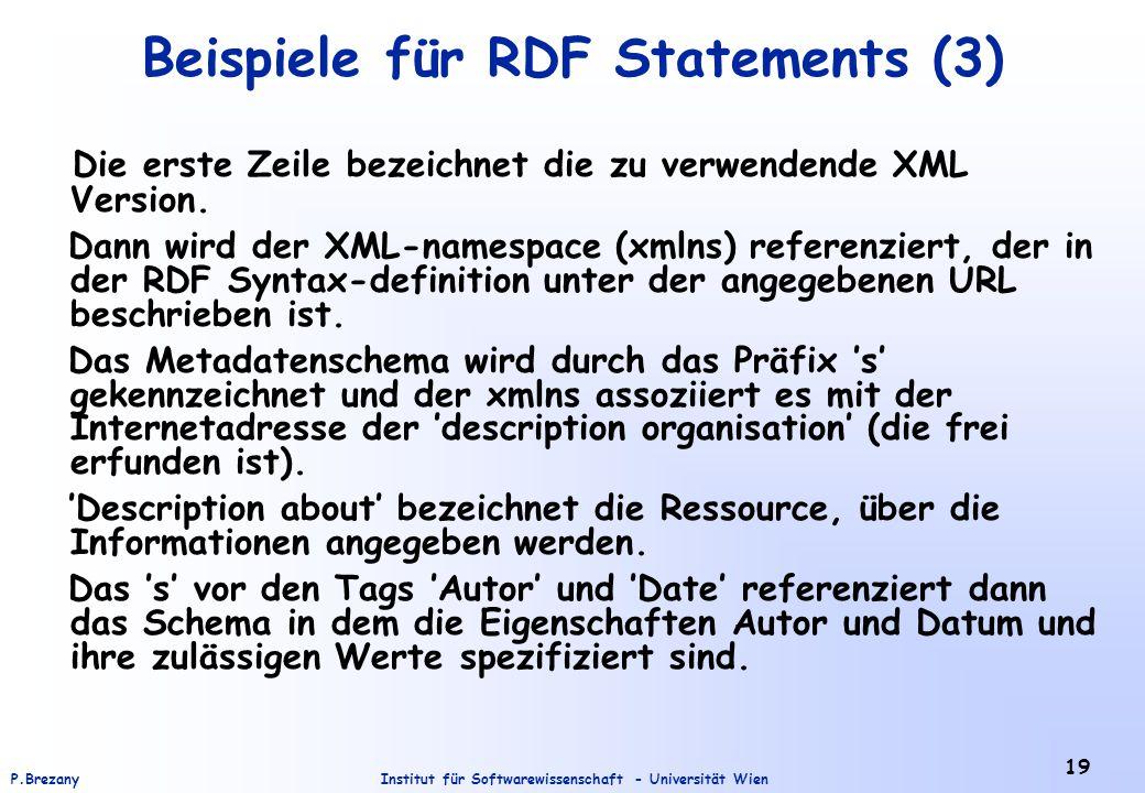 Institut für Softwarewissenschaft - Universität WienP.Brezany 19 Beispiele für RDF Statements (3) Die erste Zeile bezeichnet die zu verwendende XML Version.