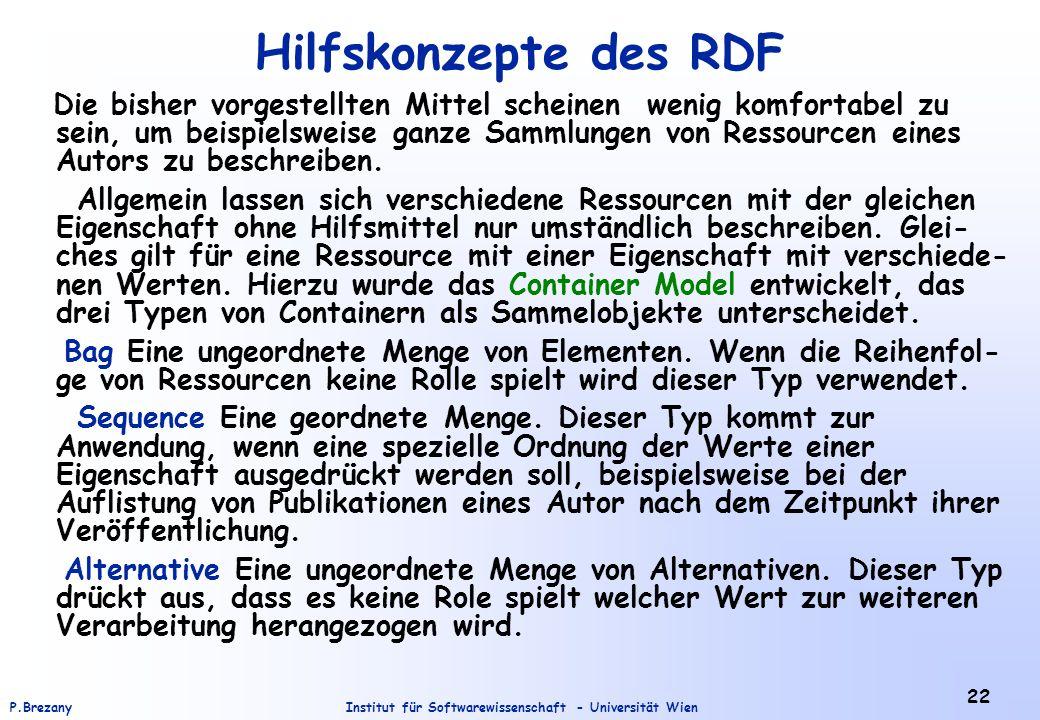 Institut für Softwarewissenschaft - Universität WienP.Brezany 22 Hilfskonzepte des RDF Die bisher vorgestellten Mittel scheinen wenig komfortabel zu sein, um beispielsweise ganze Sammlungen von Ressourcen eines Autors zu beschreiben.