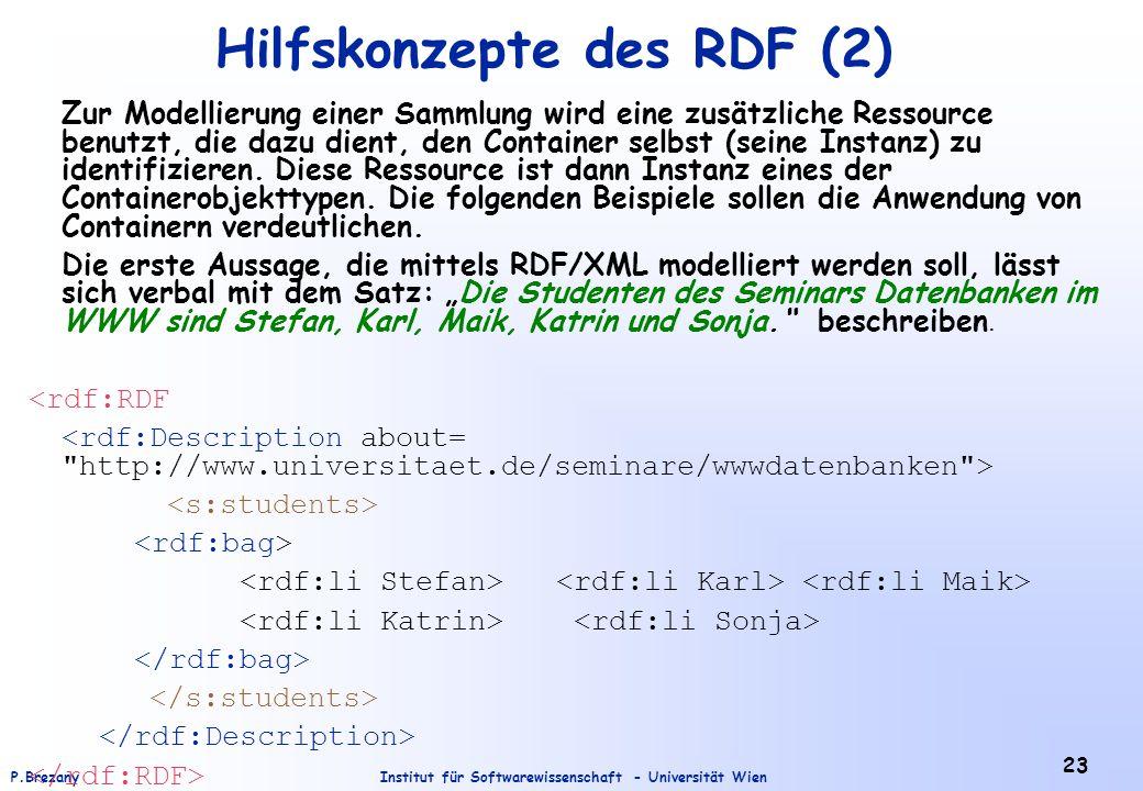 Institut für Softwarewissenschaft - Universität WienP.Brezany 23 Hilfskonzepte des RDF (2) Zur Modellierung einer Sammlung wird eine zusätzliche Ressource benutzt, die dazu dient, den Container selbst (seine Instanz) zu identifizieren.