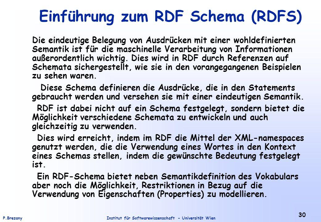 Institut für Softwarewissenschaft - Universität WienP.Brezany 30 Einführung zum RDF Schema (RDFS) Die eindeutige Belegung von Ausdrücken mit einer wohldefinierten Semantik ist für die maschinelle Verarbeitung von Informationen außerordentlich wichtig.