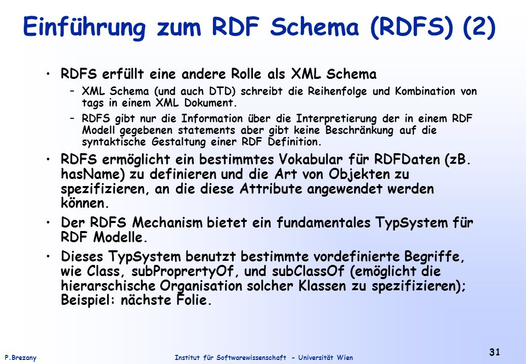 Institut für Softwarewissenschaft - Universität WienP.Brezany 31 Einführung zum RDF Schema (RDFS) (2) RDFS erfüllt eine andere Rolle als XML Schema –XML Schema (und auch DTD) schreibt die Reihenfolge und Kombination von tags in einem XML Dokument.
