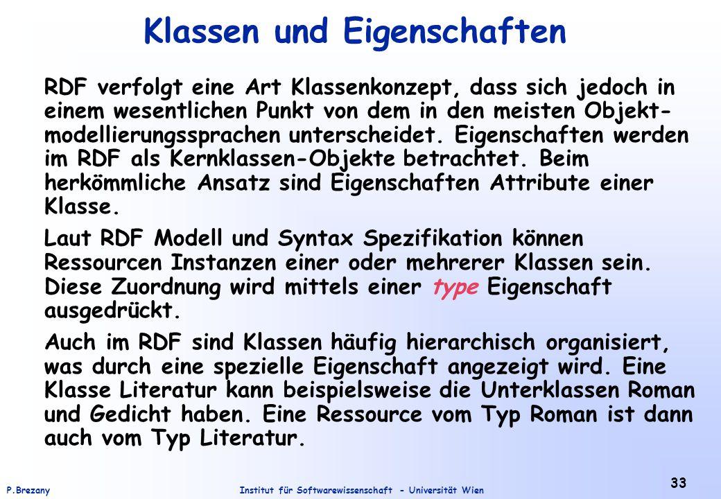 Institut für Softwarewissenschaft - Universität WienP.Brezany 33 Klassen und Eigenschaften RDF verfolgt eine Art Klassenkonzept, dass sich jedoch in einem wesentlichen Punkt von dem in den meisten Objekt- modellierungssprachen unterscheidet.