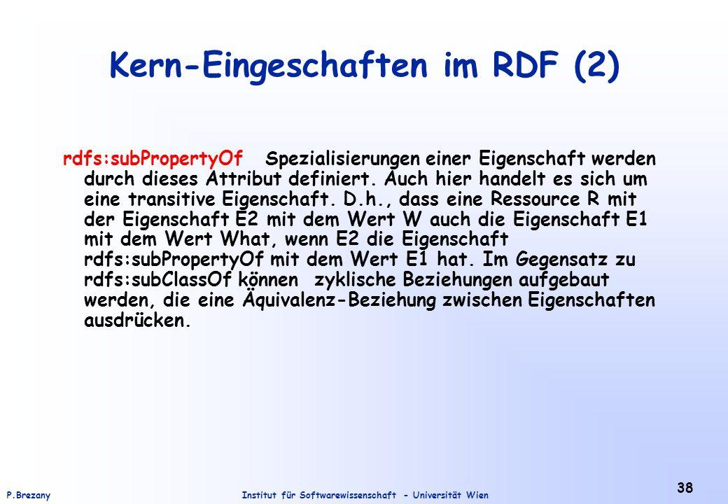 Institut für Softwarewissenschaft - Universität WienP.Brezany 38 Kern-Eingeschaften im RDF (2) rdfs:subPropertyOf Spezialisierungen einer Eigenschaft werden durch dieses Attribut definiert.