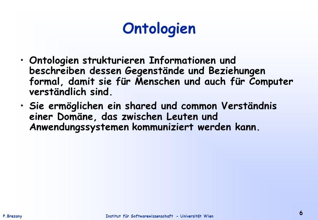 Institut für Softwarewissenschaft - Universität WienP.Brezany 6 Ontologien Ontologien strukturieren Informationen und beschreiben dessen Gegenstände und Beziehungen formal, damit sie für Menschen und auch für Computer verständlich sind.