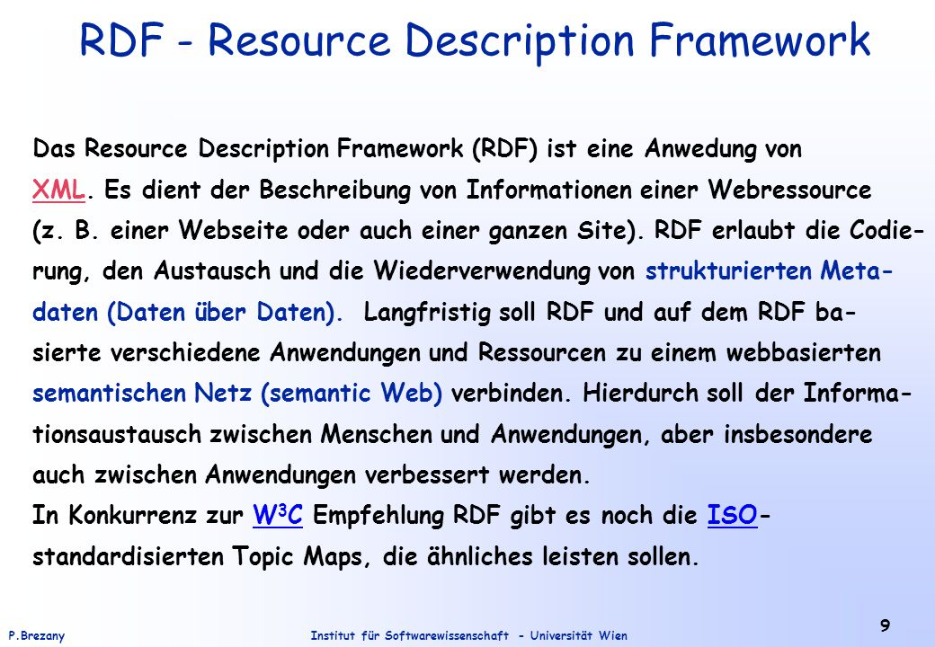 Institut für Softwarewissenschaft - Universität WienP.Brezany 9 RDF - Resource Description Framework Das Resource Description Framework (RDF) ist eine Anwedung von XMLXML.