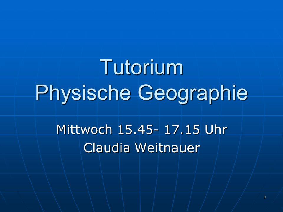 1 Tutorium Physische Geographie Mittwoch 15.45- 17.15 Uhr Claudia Weitnauer