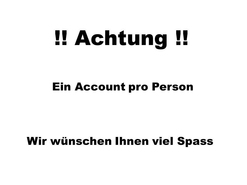 !! Achtung !! Ein Account pro Person Wir wünschen Ihnen viel Spass