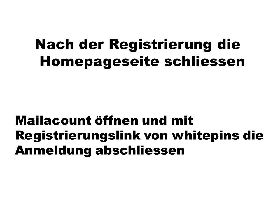 Nach der Registrierung die Homepageseite schliessen Mailacount öffnen und mit Registrierungslink von whitepins die Anmeldung abschliessen