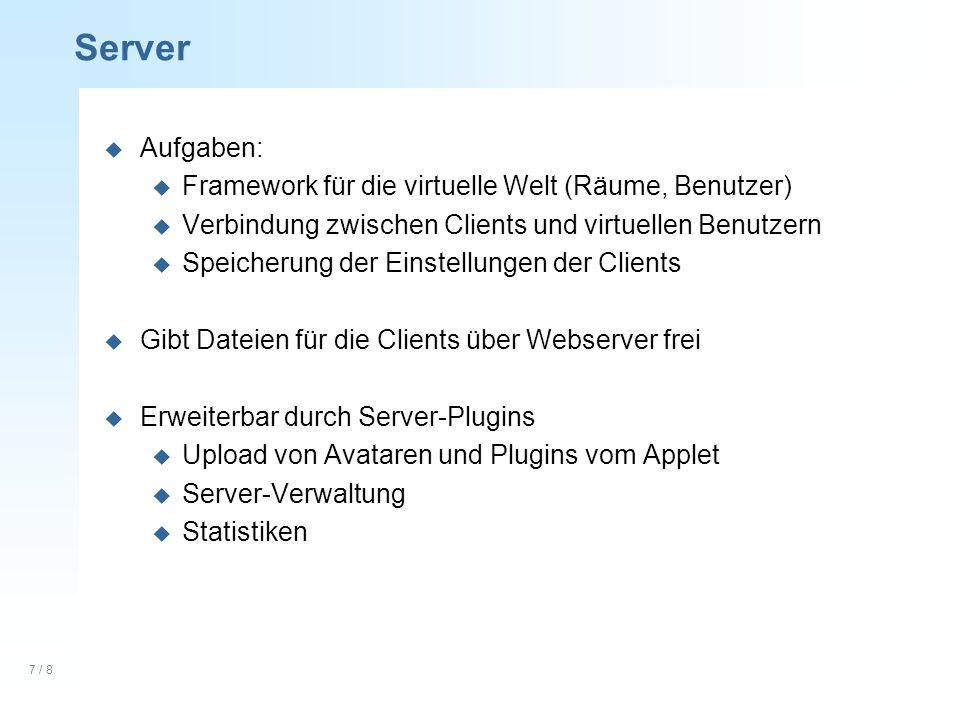 7 / 8 Server u Aufgaben: u Framework für die virtuelle Welt (Räume, Benutzer) u Verbindung zwischen Clients und virtuellen Benutzern u Speicherung der