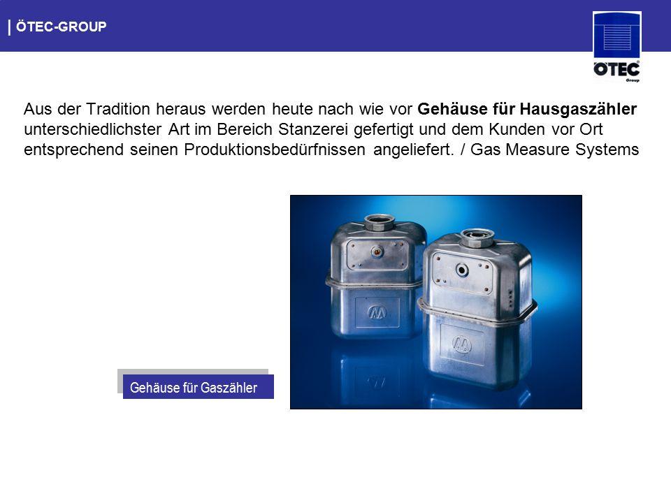   ÖTEC-GROUP Aus der Tradition heraus werden heute nach wie vor Gehäuse für Hausgaszähler unterschiedlichster Art im Bereich Stanzerei gefertigt und d