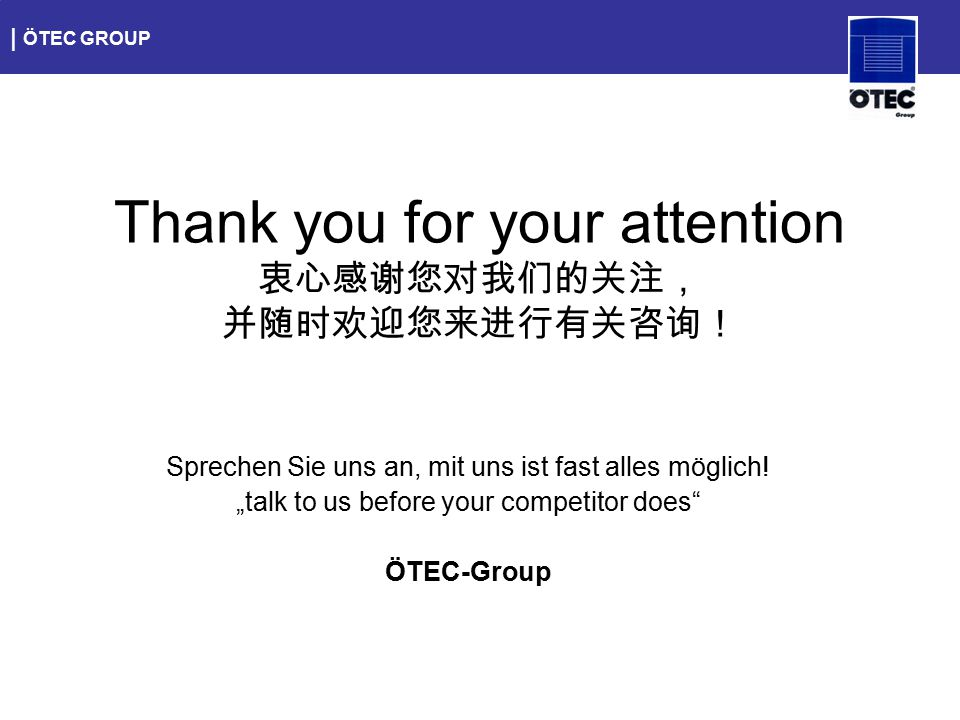 "| ÖTEC GROUP Sprechen Sie uns an, mit uns ist fast alles möglich! ""talk to us before your competitor does"" ÖTEC-Group Thank you for your attention 衷心感"