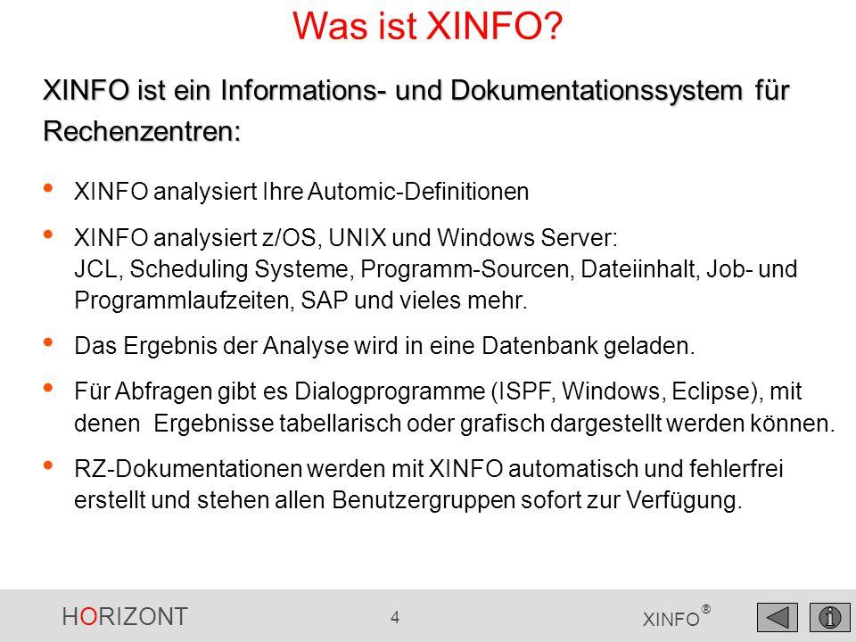 HORIZONT 5 XINFO ® UNIX, Windows File content SAP File Scanner SAP Scanner Technische Übersicht zOS, UNIX, Windows Unix, Windows Automic Automic Scanner XINFO Database (DB2, ORACLE, MS-SQL) PC-Client z/OS JCL SMF JCL Scanner SMF Scanner z/OS, Unix, Windows Own data own scanner z/OS, Windows COBOL, PL1, C, Java, etc.