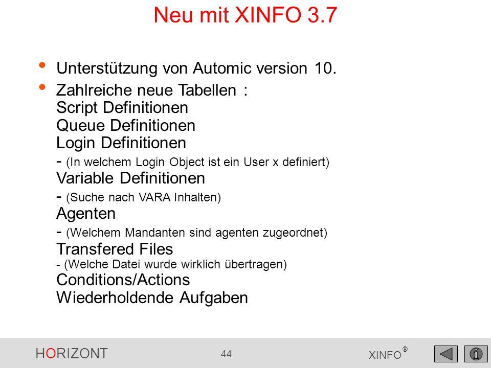 HORIZONT 44 XINFO ® Neu mit XINFO 3.7 Unterstützung von Automic version 10. Zahlreiche neue Tabellen : Script Definitionen Queue Definitionen Login De