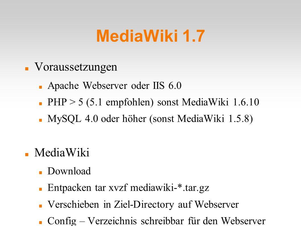 MediaWiki 1.7 Voraussetzungen Apache Webserver oder IIS 6.0 PHP > 5 (5.1 empfohlen) sonst MediaWiki 1.6.10 MySQL 4.0 oder höher (sonst MediaWiki 1.5.8) MediaWiki Download Entpacken tar xvzf mediawiki-*.tar.gz Verschieben in Ziel-Directory auf Webserver Config – Verzeichnis schreibbar für den Webserver machen chmod a+w config