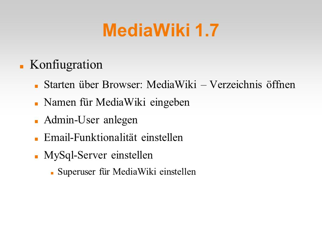 MediaWiki 1.7 Konfiugration Starten über Browser: MediaWiki – Verzeichnis öffnen Namen für MediaWiki eingeben Admin-User anlegen Email-Funktionalität einstellen MySql-Server einstellen Superuser für MediaWiki einstellen