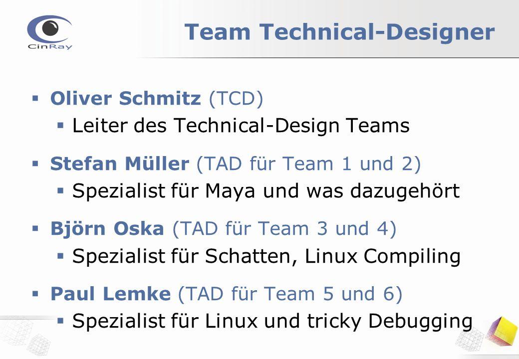 Team Technical-Designer  Oliver Schmitz (TCD)  Leiter des Technical-Design Teams  Stefan Müller (TAD für Team 1 und 2)  Spezialist für Maya und was dazugehört  Björn Oska (TAD für Team 3 und 4)  Spezialist für Schatten, Linux Compiling  Paul Lemke (TAD für Team 5 und 6)  Spezialist für Linux und tricky Debugging