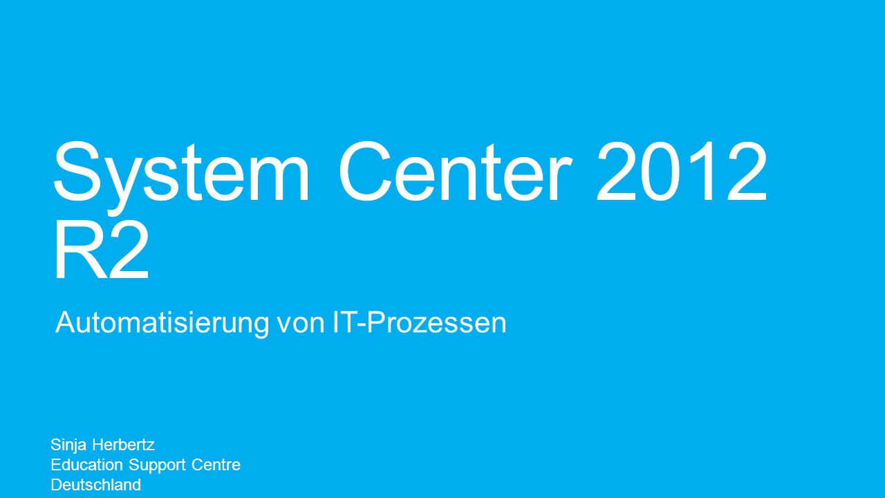 System Center 2012 R2 Automatisierung von IT-Prozessen Sinja Herbertz Education Support Centre Deutschland