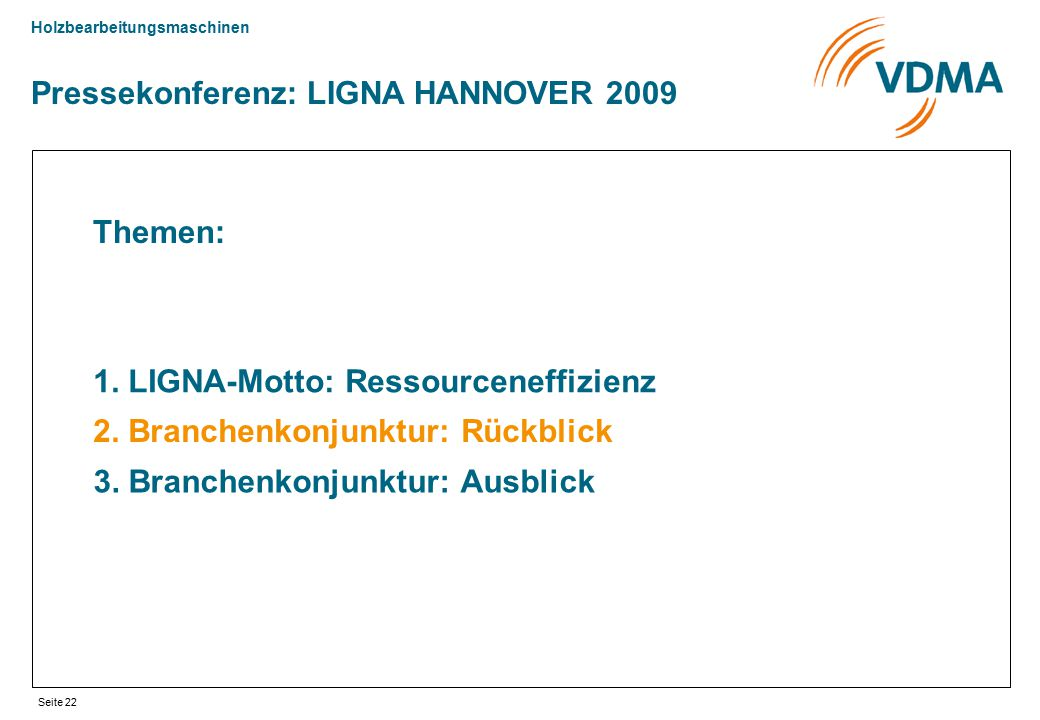 Holzbearbeitungsmaschinen Seite 22 Pressekonferenz: LIGNA HANNOVER 2009 Themen: 1. LIGNA-Motto: Ressourceneffizienz 2. Branchenkonjunktur: Rückblick 3