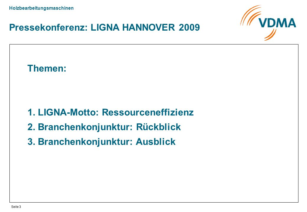 Holzbearbeitungsmaschinen Seite 3 Pressekonferenz: LIGNA HANNOVER 2009 Themen: 1. LIGNA-Motto: Ressourceneffizienz 2. Branchenkonjunktur: Rückblick 3.
