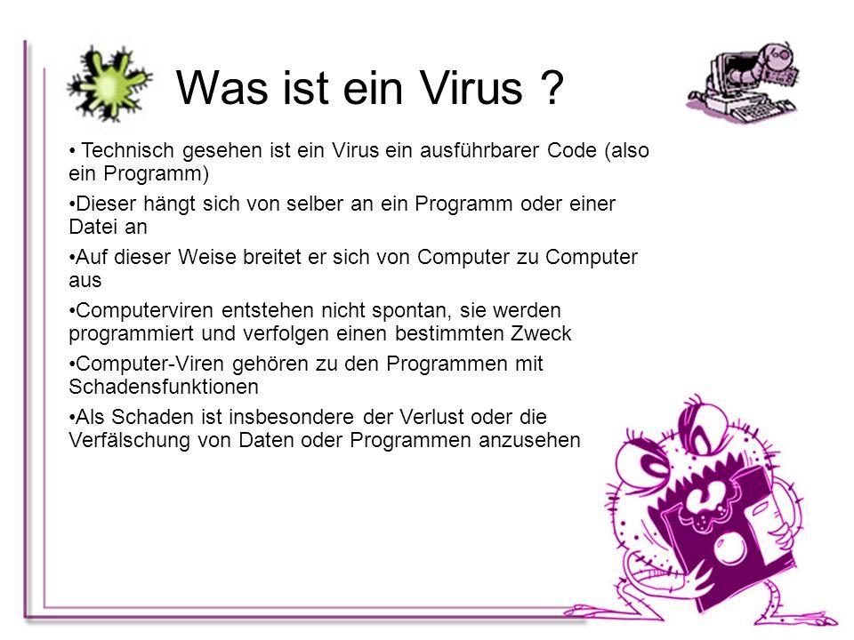 Was ist ein Virus ? Technisch gesehen ist ein Virus ein ausführbarer Code (also ein Programm) Dieser hängt sich von selber an ein Programm oder einer