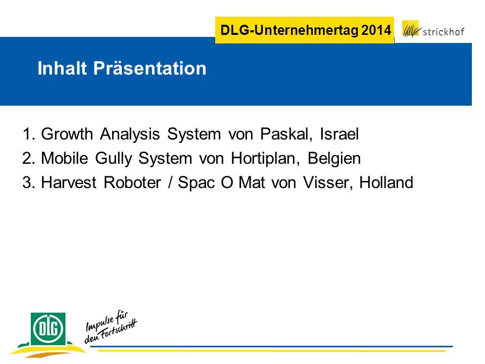 DLG-Unternehmertag 2014 Inhalt Präsentation 1. Growth Analysis System von Paskal, Israel 2. Mobile Gully System von Hortiplan, Belgien 3. Harvest Robo
