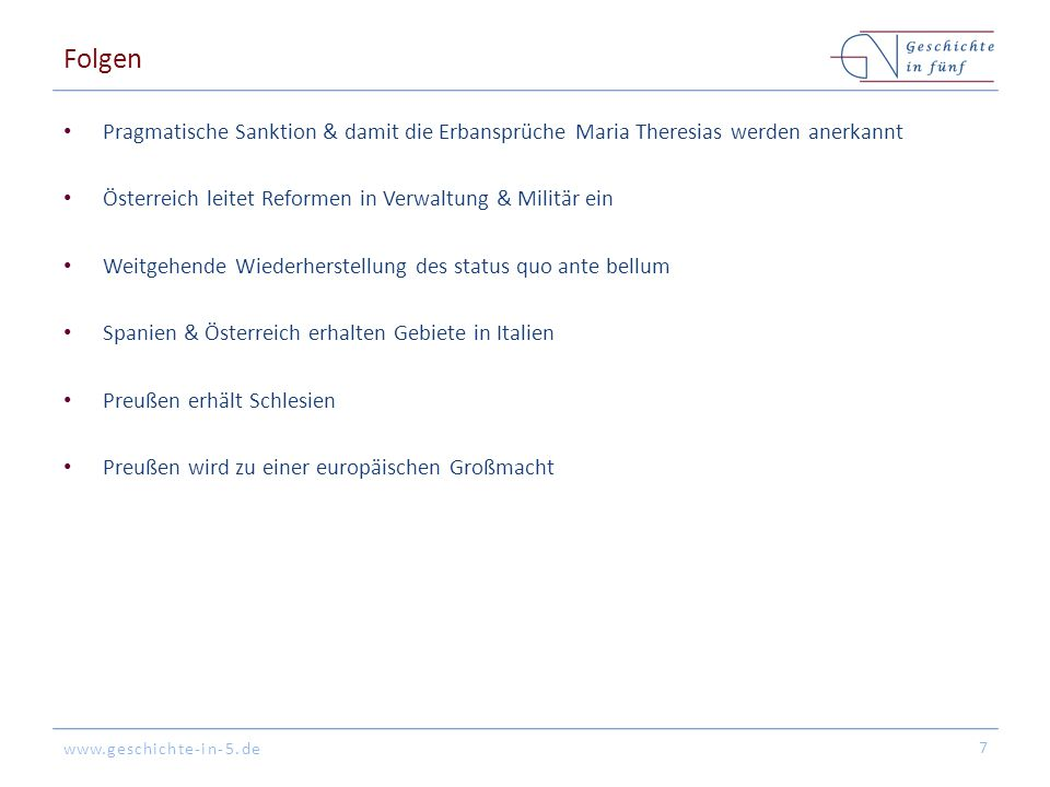 www.geschichte-in-5.de Folgen Pragmatische Sanktion & damit die Erbansprüche Maria Theresias werden anerkannt Österreich leitet Reformen in Verwaltung