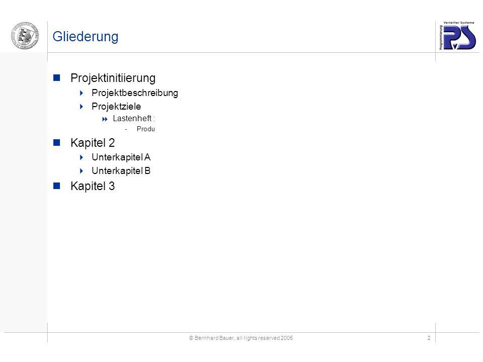 © Bernhard Bauer, all rights reserved 20052 Gliederung Projektinitiierung  Projektbeschreibung  Projektziele  Lastenheft : -Produ Kapitel 2  Unterkapitel A  Unterkapitel B Kapitel 3