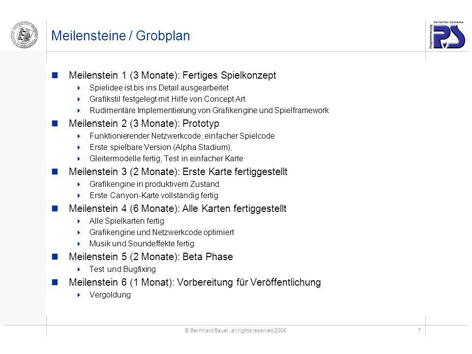 © Bernhard Bauer, all rights reserved 20057 Meilensteine / Grobplan Meilenstein 1 (3 Monate): Fertiges Spielkonzept  Spielidee ist bis ins Detail ausgearbeitet  Grafikstil festgelegt mit Hilfe von Concept Art  Rudimentäre Implementierung von Grafikengine und Spielframework Meilenstein 2 (3 Monate): Prototyp  Funktionierender Netzwerkcode, einfacher Spielcode  Erste spielbare Version (Alpha Stadium),  Gleitermodelle fertig, Test in einfacher Karte Meilenstein 3 (2 Monate): Erste Karte fertiggestellt  Grafikengine in produktivem Zustand  Erste Canyon-Karte vollständig fertig Meilenstein 4 (6 Monate): Alle Karten fertiggestellt  Alle Spielkarten fertig  Grafikengine und Netzwerkcode optimiert  Musik und Soundeffekte fertig Meilenstein 5 (2 Monate): Beta Phase  Test und Bugfixing Meilenstein 6 (1 Monat): Vorbereitung für Veröffentlichung  Vergoldung