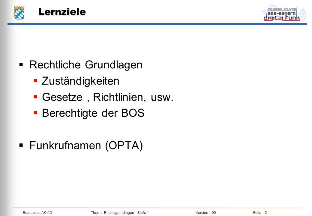 Bearbeiter: AK ADThema: Rechtsgrundlagen – Stufe 1Version 1.00Folie 3 Zuständigkeiten im Fernmelderecht TKGBDBOSGStGB Bundestag/-rat BNetzABDBOS BOS - Funkrichtlinie Verwaltungsabkommen Betriebsstellen Umsetzung von Aufbau und Betrieb des Digitalfunks auf Länderebene Bund/Länder können für ihre BOS Zusatz- bestimmungen erlassen