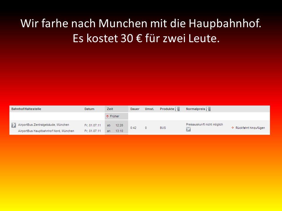 Wir farhe nach Munchen mit die Haupbahnhof. Es kostet 30 € für zwei Leute.