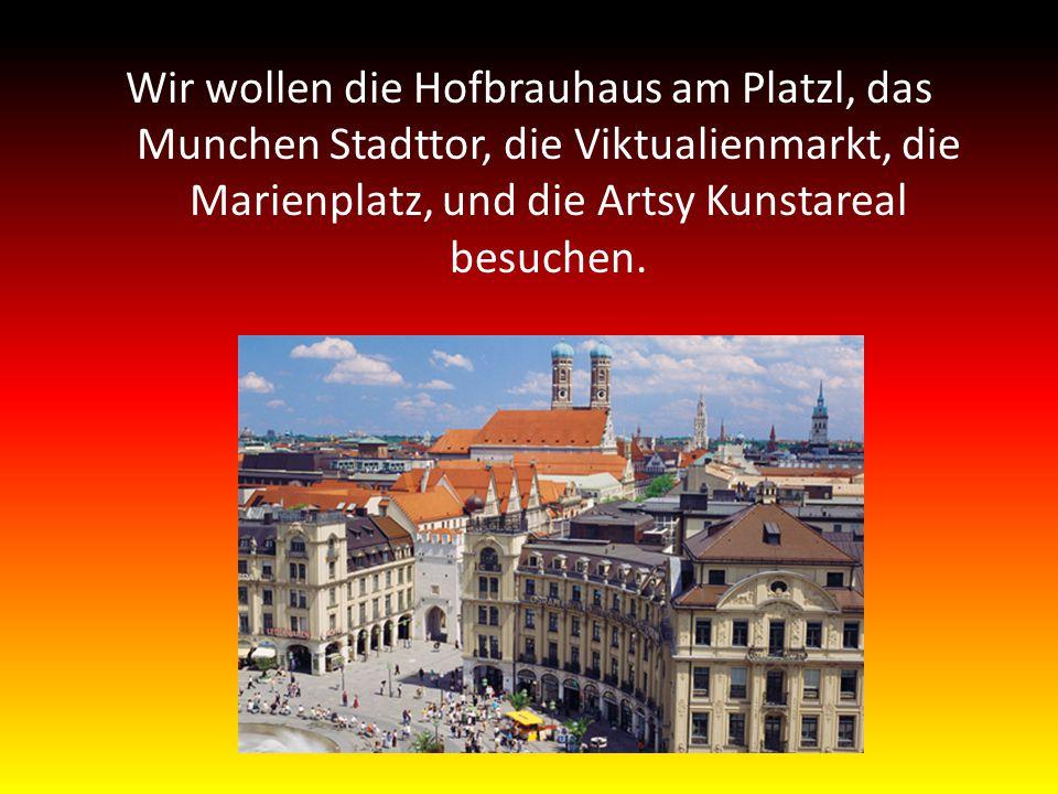 Wir wollen die Hofbrauhaus am Platzl, das Munchen Stadttor, die Viktualienmarkt, die Marienplatz, und die Artsy Kunstareal besuchen.