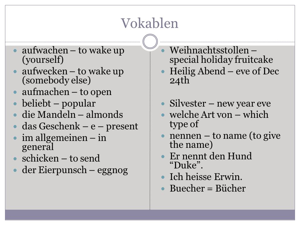 Vokablen aufwachen – to wake up (yourself) aufwecken – to wake up (somebody else) aufmachen – to open beliebt – popular die Mandeln – almonds das Geschenk – e – present im allgemeinen – in general schicken – to send der Eierpunsch – eggnog Weihnachtsstollen – special holiday fruitcake Heilig Abend – eve of Dec 24th Silvester – new year eve welche Art von – which type of nennen – to name (to give the name) Er nennt den Hund Duke .